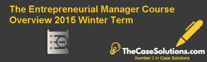 The Entrepreneurial Manager: Course Overview, 2015 Winter Term Case Solution