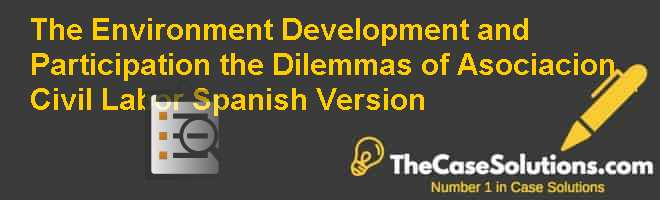 The Environment Development and Participation: the Dilemmas of Asociacion Civil Labor Spanish Version Case Solution