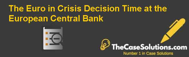 The Euro in Crisis: Decision Time at the European Central Bank Case Solution