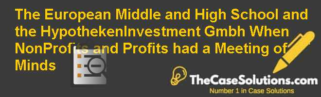 The European Middle and High School and the Hypotheken-Investment Gmbh: When Non-Profits and Profits had a Meeting of Minds Case Solution