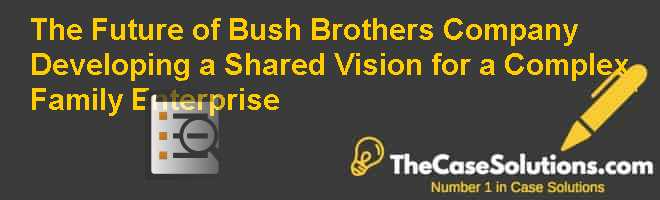 The Future of Bush Brothers & Company: Developing a Shared Vision for a Complex Family Enterprise Case Solution