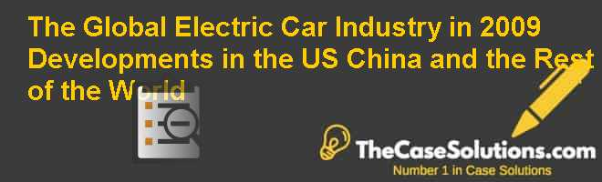 The Global Electric Car Industry in 2009: Developments in the U.S. China and the Rest of the World Case Solution