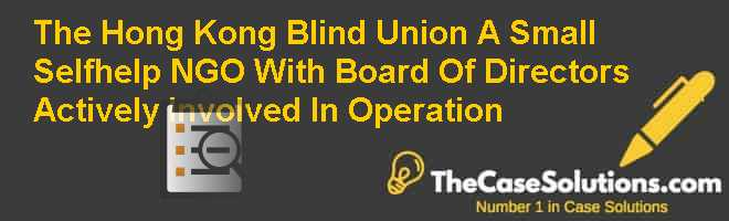The Hong Kong Blind Union: A Small Self-help NGO With Board Of Directors Actively Involved In Operation Case Solution
