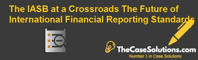 The IASB at a Crossroads: The Future of International Financial Reporting Standards Case Solution