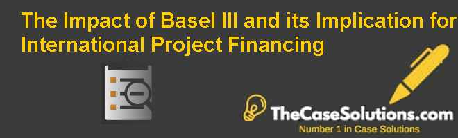 The Impact of Basel III and its Implication for International Project Financing Case Solution