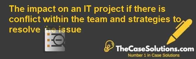 The impact on an IT project if there is conflict within the team and strategies to resolve the issue Case Solution