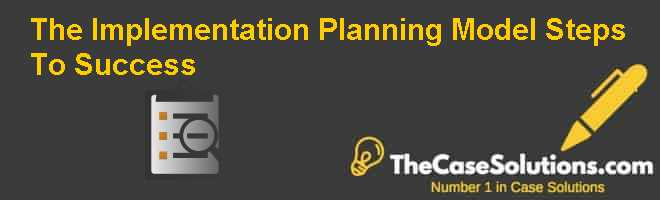 The Implementation Planning Model: Steps To Success Case Solution