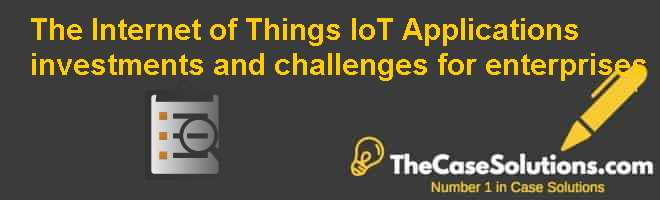 The Internet of Things (IoT): Applications, investments, and challenges for enterprises Case Solution