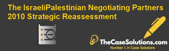 The Israeli-Palestinian Negotiating Partners:  2010 Strategic Re-assessment Case Solution