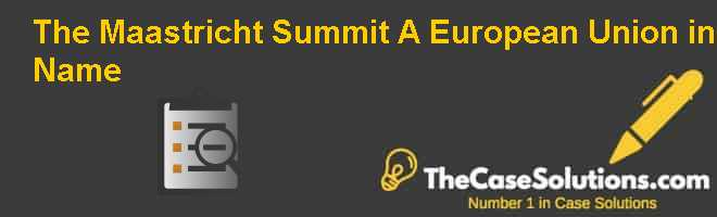 The Maastricht Summit: A European Union in Name? Case Solution
