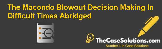The Macondo Blowout: Decision Making In Difficult Times (Abridged) Case Solution