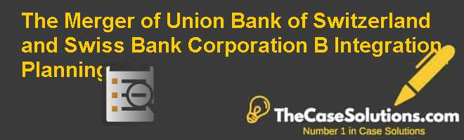 The Merger of Union Bank of Switzerland and Swiss Bank Corporation (B): Integration Planning Case Solution