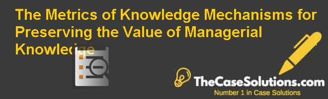 The Metrics of Knowledge: Mechanisms for Preserving the Value of Managerial Knowledge Case Solution