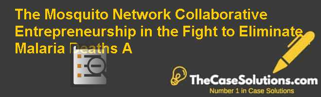 The Mosquito Network: Collaborative Entrepreneurship in the Fight to Eliminate Malaria Deaths (A) Case Solution