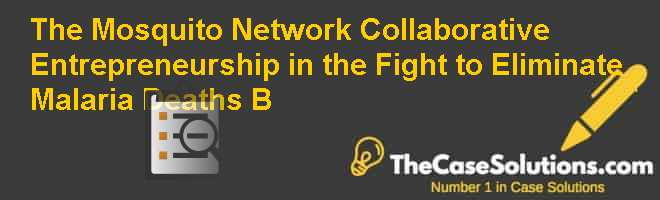 The Mosquito Network: Collaborative Entrepreneurship in the Fight to Eliminate Malaria Deaths (B) Case Solution