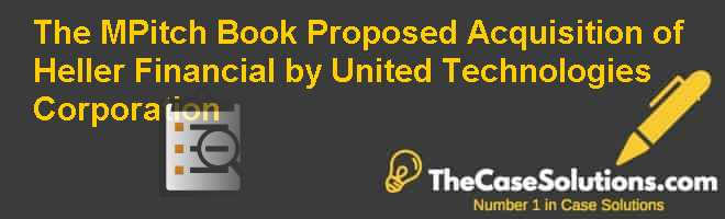The M&Pitch Book: Proposed Acquisition of Heller Financial by United Technologies Corporation Case Solution