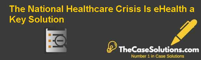 The National Healthcare Crisis: Is eHealth a Key Solution? Case Solution