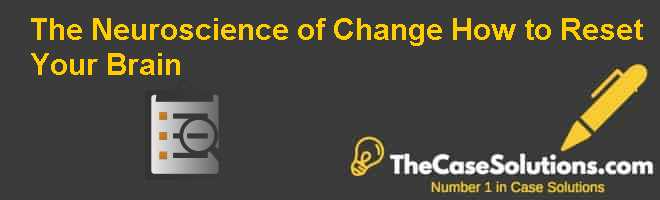 The Neuroscience of Change: How to Reset Your Brain Case Solution
