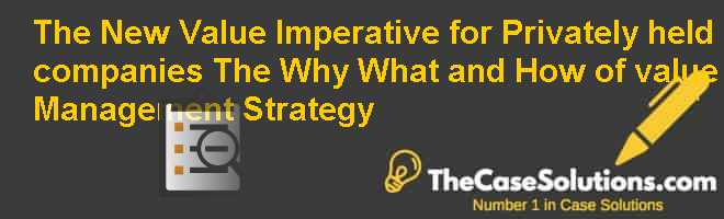 The New Value Imperative for Privately held companies: The Why, What, and How of value Management Strategy Case Solution