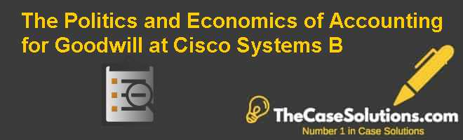 The Politics and Economics of Accounting for Goodwill at Cisco Systems (B) Case Solution