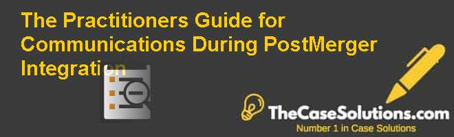 The Practitioners Guide for Communications During Post-Merger Integration Case Solution