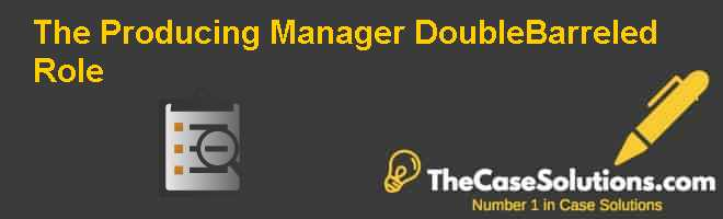 The Producing Manager: Double-Barreled Role Case Solution