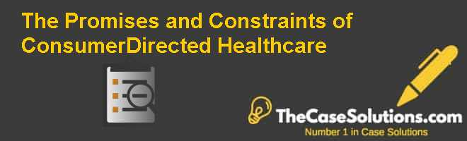 The Promises and Constraints of Consumer-Directed Healthcare Case Solution