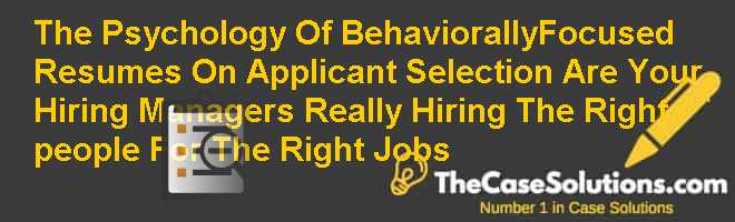 The Psychology Of Behaviorally-Focused Resumes On Applicant Selection: Are Your Hiring Managers Really Hiring The 'Right' people For The 'Right' Jobs? Case Solution