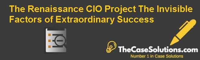 The Renaissance CIO Project: The Invisible Factors of Extraordinary Success Case Solution