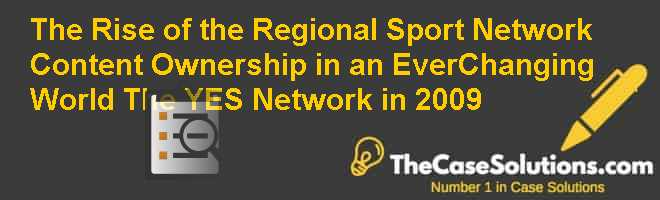 The Rise of the Regional Sport Network Content Ownership in an Ever-Changing World: The YES Network in 2009 Case Solution