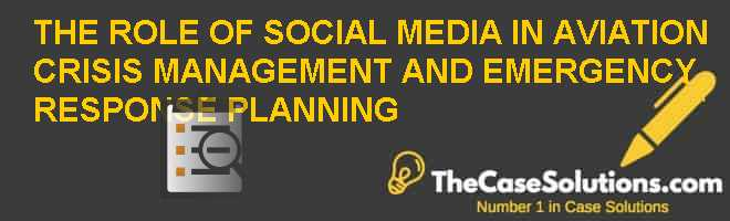 THE ROLE OF SOCIAL MEDIA IN AVIATION CRISIS MANAGEMENT AND EMERGENCY RESPONSE PLANNING Case Solution