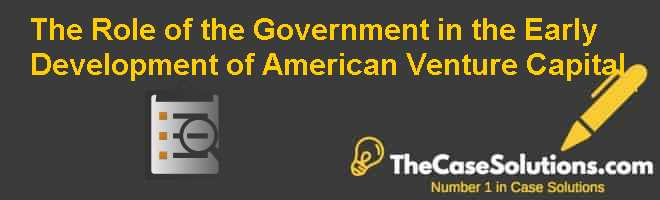The Role of the Government in the Early Development of American Venture Capital Case Solution