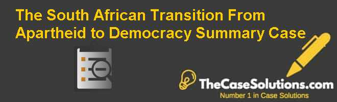 The South African Transition: From Apartheid to Democracy -Summary Case Case Solution