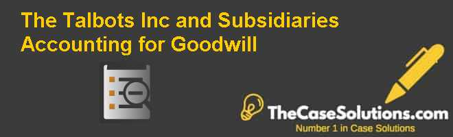 The Talbots, Inc., and Subsidiaries: Accounting for Goodwill Case Solution