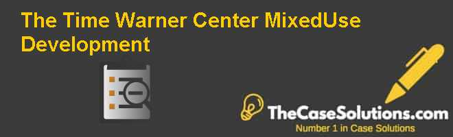 The Time Warner Center: Mixed-Use Development Case Solution