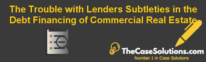 The Trouble with Lenders: Subtleties in the Debt Financing of Commercial Real Estate Case Solution