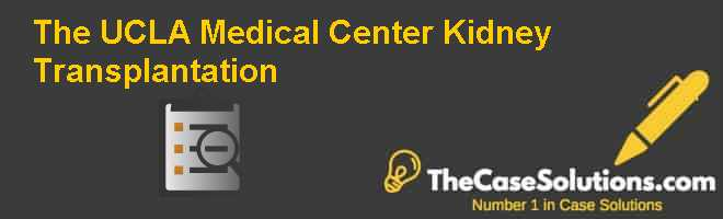 The UCLA Medical Center: Kidney Transplantation Case Solution
