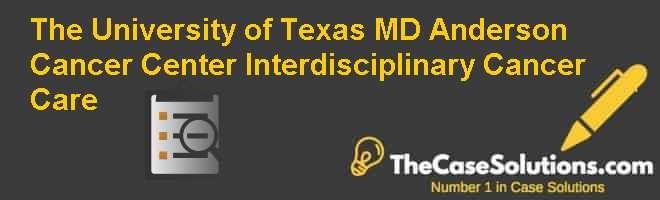 The University of Texas MD Anderson Cancer Center: Interdisciplinary Cancer Care Case Solution