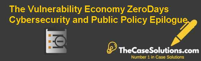 The Vulnerability Economy: Zero-Days, Cybersecurity, and Public Policy Epilogue Case Solution