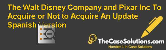 The Walt Disney Company and Pixar Inc.: To Acquire or Not to Acquire? An Update, Spanish Version Case Solution