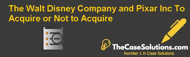 The Walt Disney Company and Pixar Inc.: To Acquire or Not to Acquire? Case Solution