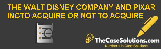 THE WALT DISNEY COMPANY AND PIXAR INCTO ACQUIRE OR NOT TO ACQUIRE Case Solution