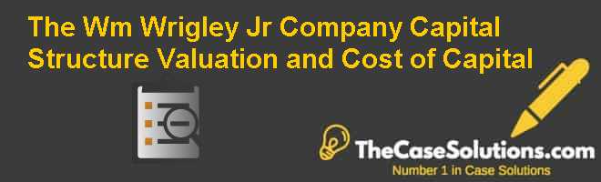 The Wm. Wrigley Jr. Company: Capital Structure Valuation and Cost of Capital Case Solution