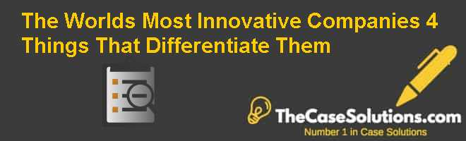 The World's Most Innovative Companies: 4 Things That Differentiate Them Case Solution