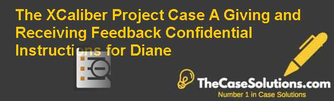 The X-Caliber Project Case (A): Giving and Receiving Feedback – Confidential Instructions for Diane Case Solution