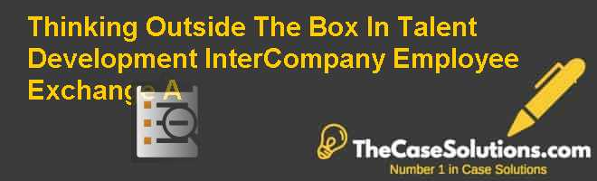 Thinking Outside The Box In Talent Development: Inter-Company Employee Exchange (A) Case Solution