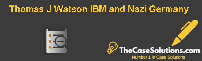 Thomas J. Watson IBM and Nazi Germany Case Solution