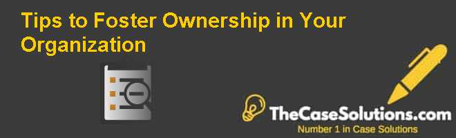 Tips to Foster Ownership in Your Organization Case Solution