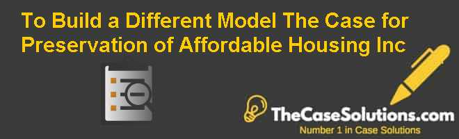 To Build a Different Model: The Case for Preservation of Affordable Housing Inc. Case Solution
