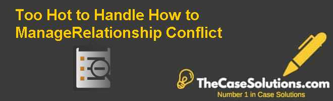 Too Hot to Handle How to ManageRelationship Conflict Case Solution